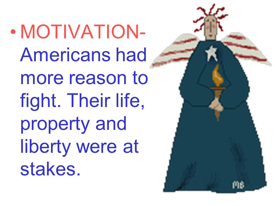 MOTIVATION- Americans had more reason to fight. Their life, property and liberty were at stakes.