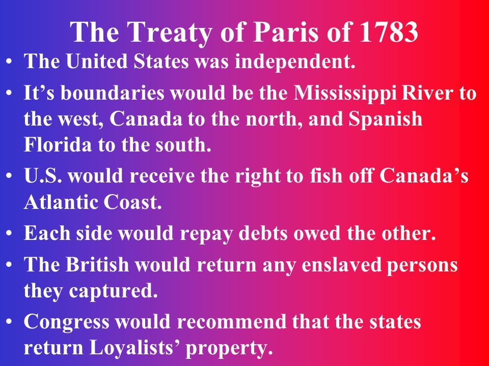 The Treaty of Paris of 1783 The United States was independent. It's boundaries would be the Mississippi River to the west, Canada to the north, and Sp