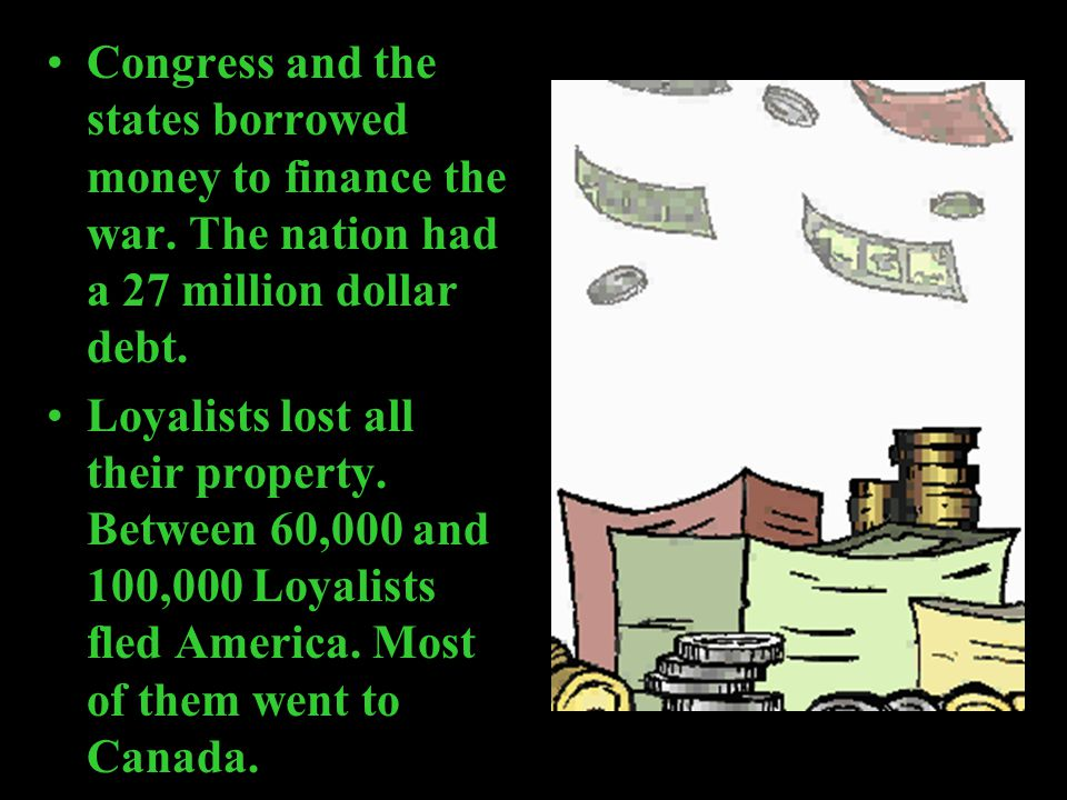 Congress and the states borrowed money to finance the war. The nation had a 27 million dollar debt. Loyalists lost all their property. Between 60,000