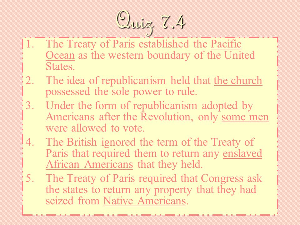 Quiz 7.4 1.The Treaty of Paris established the Pacific Ocean as the western boundary of the United States. 2.The idea of republicanism held that the c