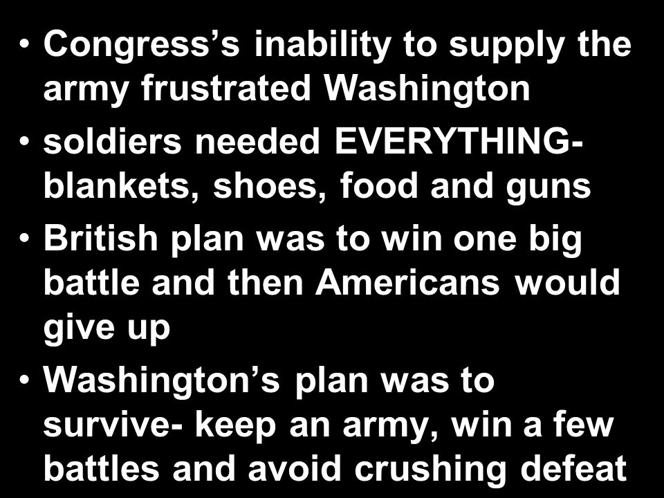 Congress's inability to supply the army frustrated Washington soldiers needed EVERYTHING- blankets, shoes, food and guns British plan was to win one b