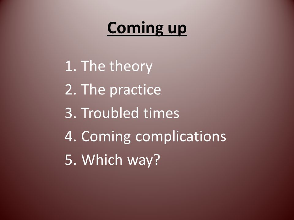 Coming up 1.The theory 2.The practice 3.Troubled times 4.Coming complications 5.Which way