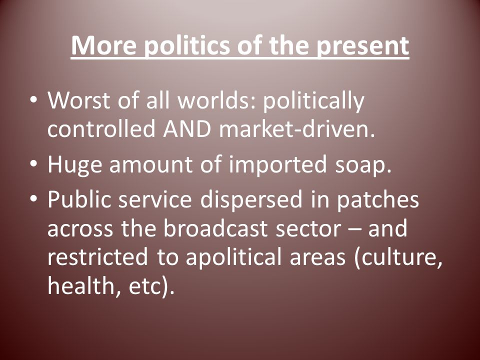 More politics of the present Worst of all worlds: politically controlled AND market-driven.