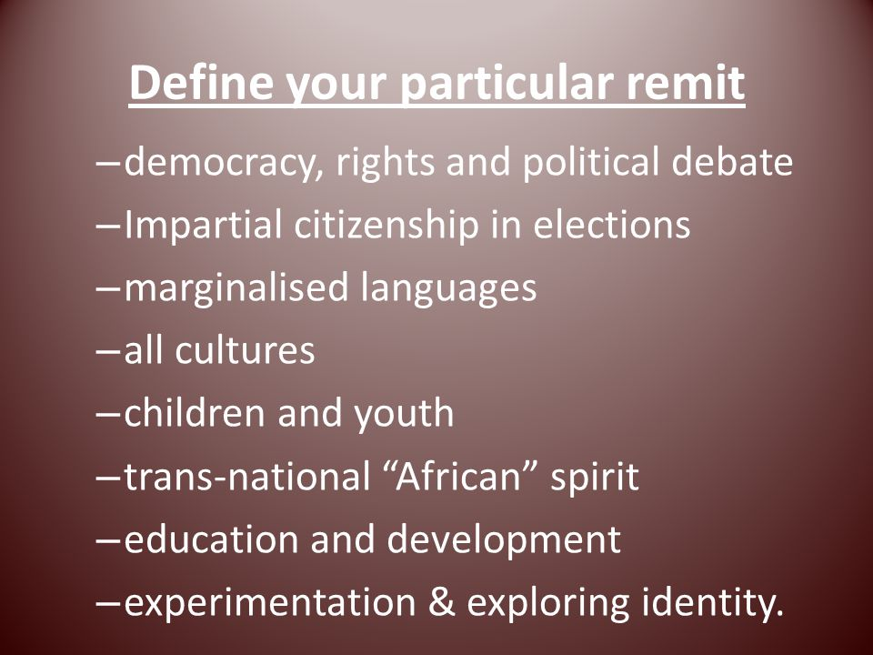 Define your particular remit – democracy, rights and political debate – Impartial citizenship in elections – marginalised languages – all cultures – children and youth – trans-national African spirit – education and development – experimentation & exploring identity.