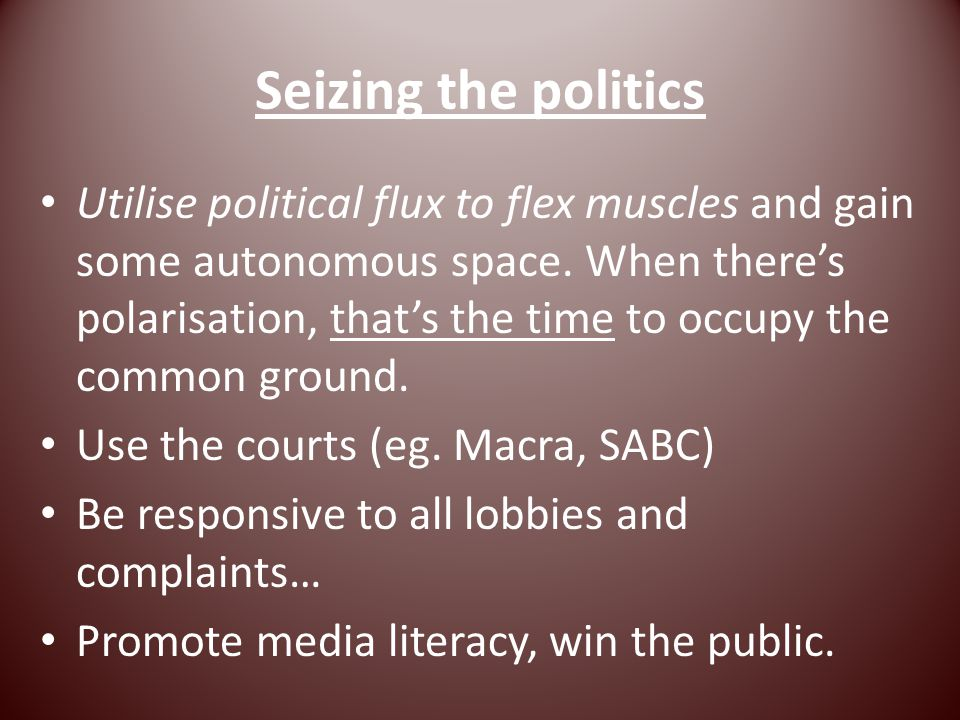 Seizing the politics Utilise political flux to flex muscles and gain some autonomous space.