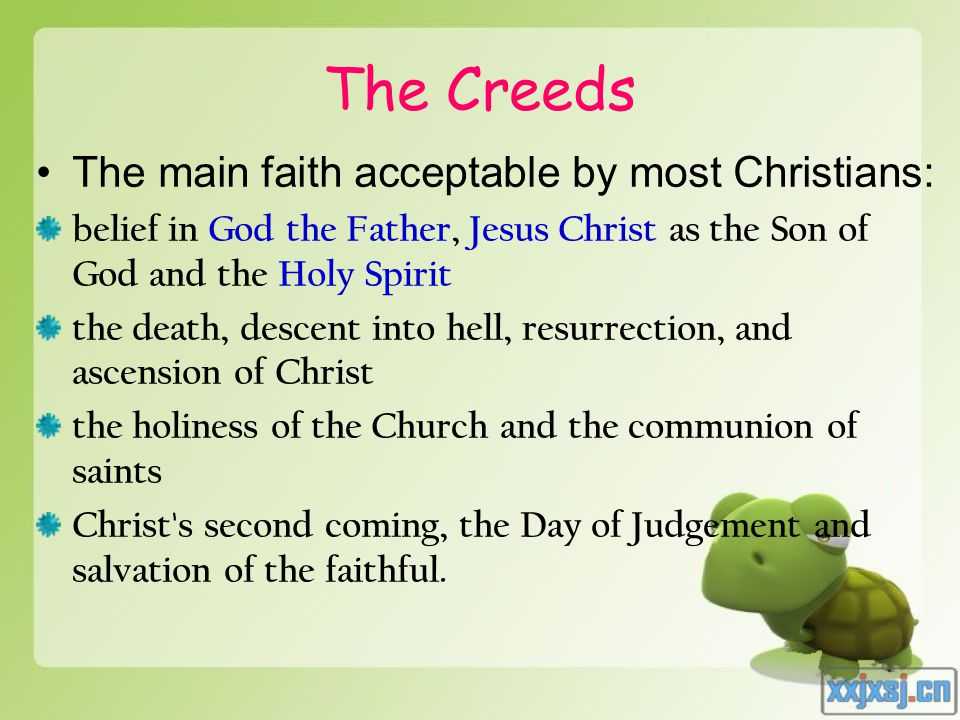 The Creeds The main faith acceptable by most Christians: belief in God the Father, Jesus Christ as the Son of God and the Holy Spirit the death, desce