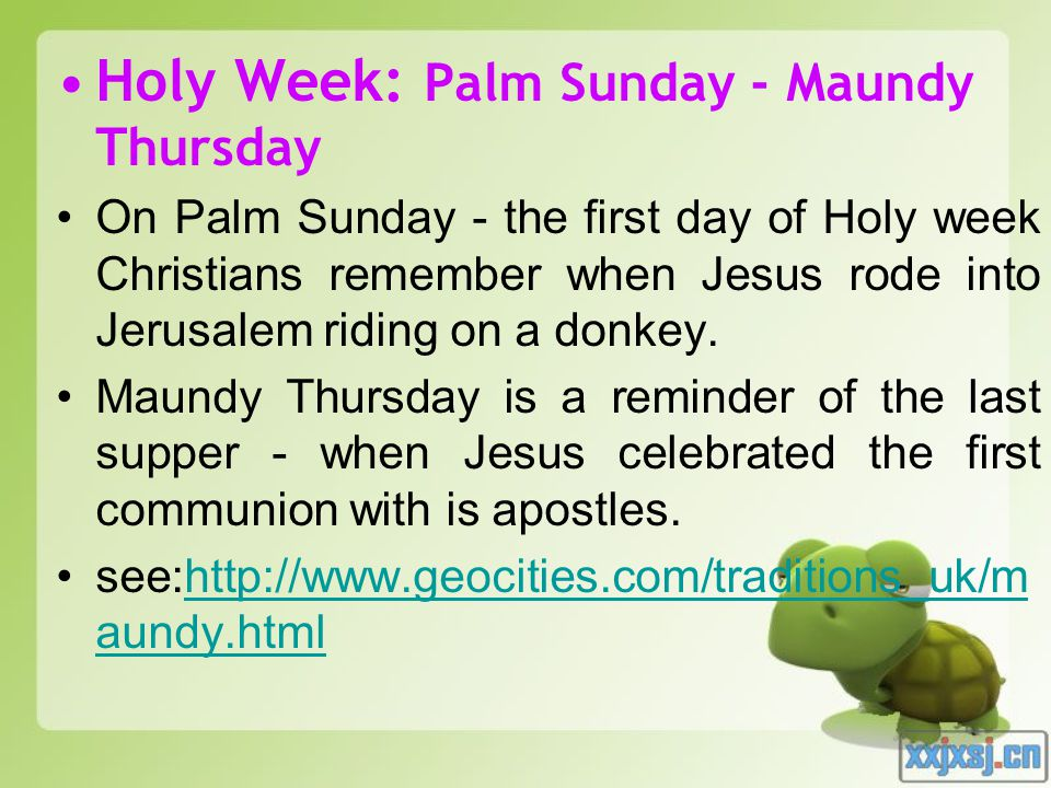 Holy Week: Palm Sunday - Maundy Thursday On Palm Sunday - the first day of Holy week Christians remember when Jesus rode into Jerusalem riding on a donkey.