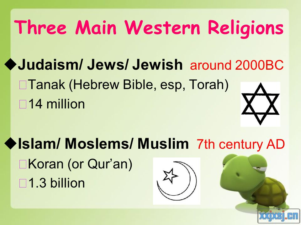 Three Main Western Religions  Judaism/ Jews/ Jewish around 2000BC ★ Tanak (Hebrew Bible, esp, Torah) ★ 14 million  Islam/ Moslems/ Muslim 7th century AD ★ Koran (or Qur'an) ★ 1.3 billion