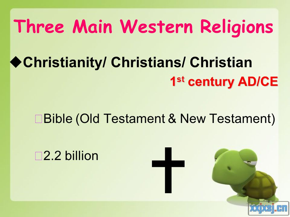 Three Main Western Religions  Christianity/ Christians/ Christian 1 st century AD/CE ★ Bible (Old Testament & New Testament) ★ 2.2 billion