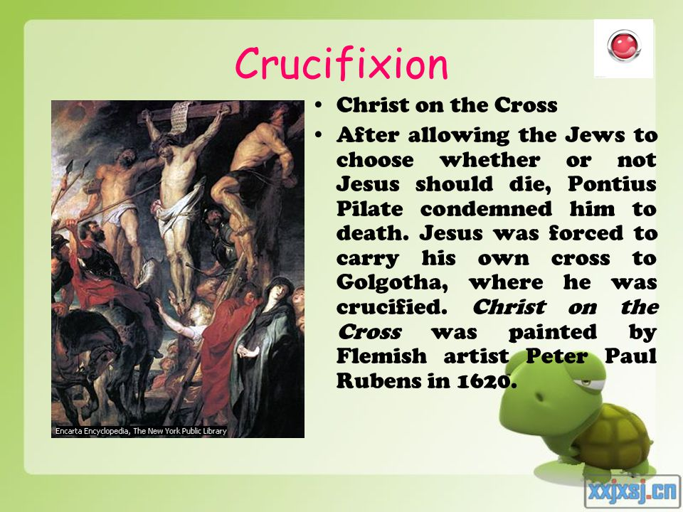 Crucifixion Christ on the Cross After allowing the Jews to choose whether or not Jesus should die, Pontius Pilate condemned him to death.