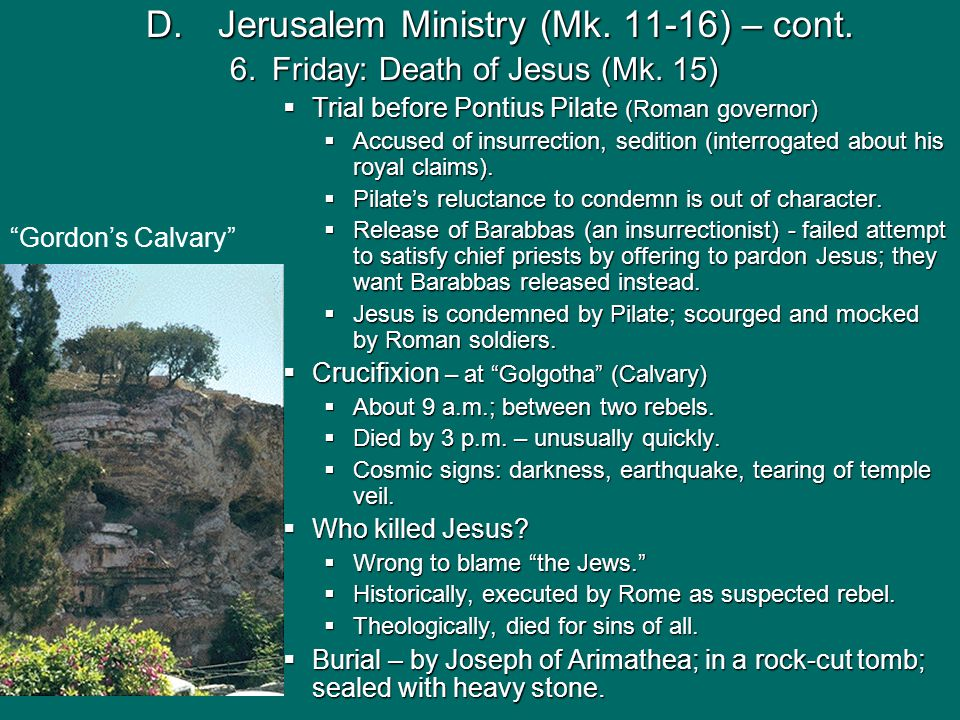 D.Jerusalem Ministry (Mk. 11-16) – cont. 6.Friday: Death of Jesus (Mk. 15)  Trial before Pontius Pilate (Roman governor)  Accused of insurrection, s