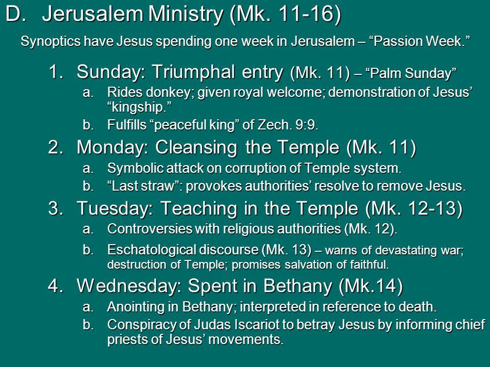 "D.Jerusalem Ministry (Mk. 11-16) Synoptics have Jesus spending one week in Jerusalem – ""Passion Week."" 1.Sunday: Triumphal entry (Mk. 11) – ""Palm Sund"