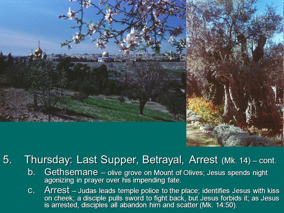5.Thursday: Last Supper, Betrayal, Arrest (Mk. 14) – cont. b.Gethsemane – olive grove on Mount of Olives; Jesus spends night agonizing in prayer over