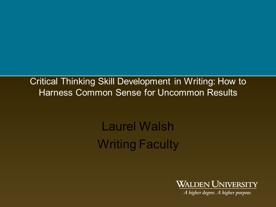 Critical Thinking Skill Development in Writing: How to Harness Common Sense for Uncommon Results Laurel Walsh Writing Faculty