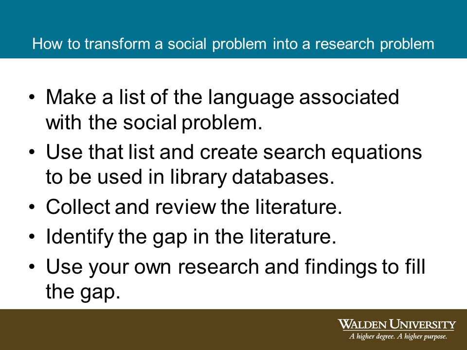 How to transform a social problem into a research problem Make a list of the language associated with the social problem. Use that list and create sea