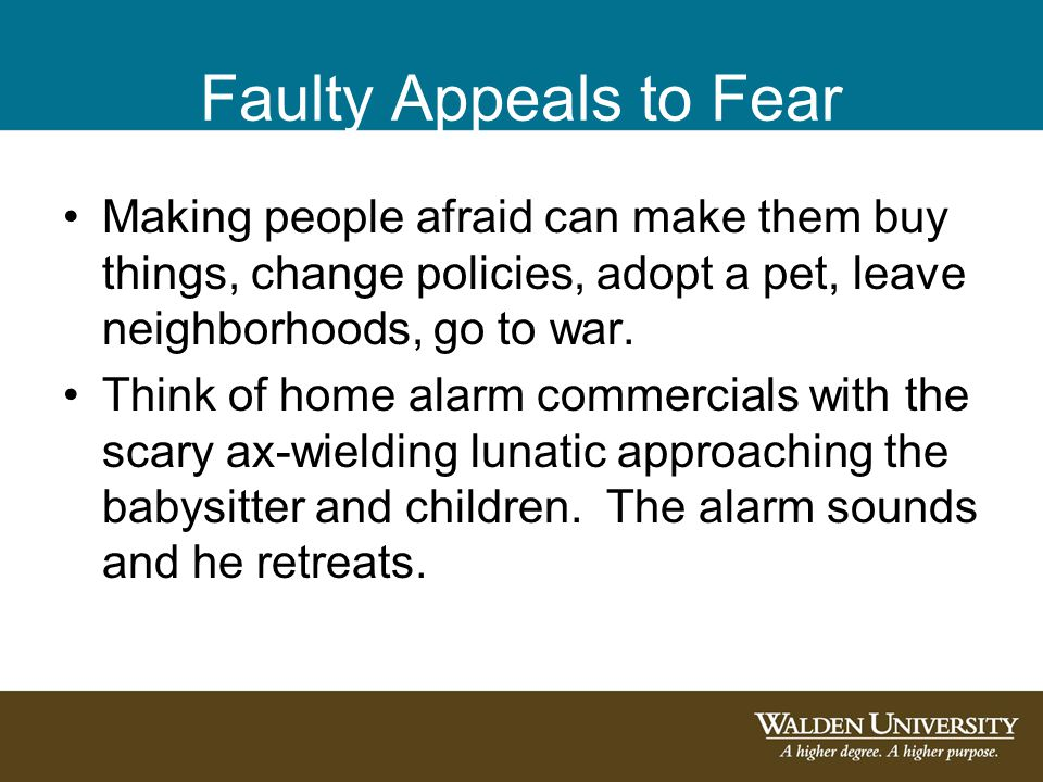 Faulty Appeals to Fear Making people afraid can make them buy things, change policies, adopt a pet, leave neighborhoods, go to war. Think of home alar