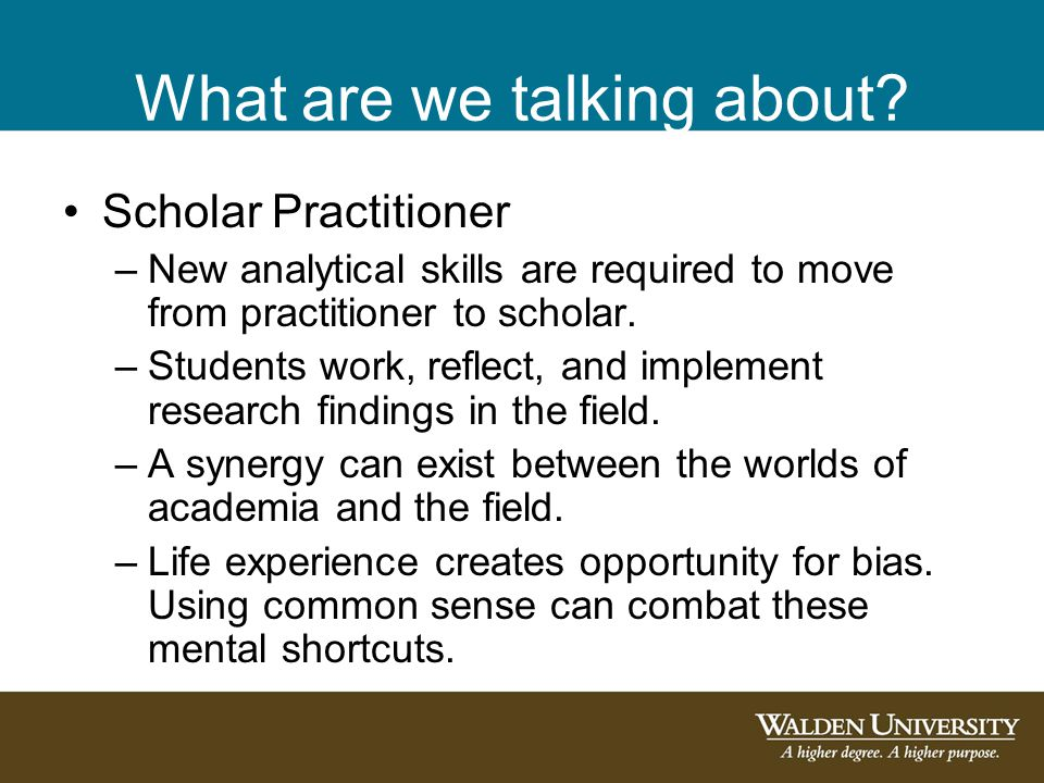 What are we talking about? Scholar Practitioner –New analytical skills are required to move from practitioner to scholar. –Students work, reflect, and