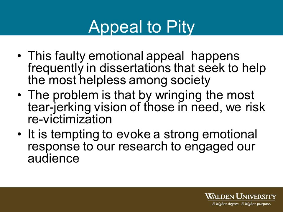 Appeal to Pity This faulty emotional appeal happens frequently in dissertations that seek to help the most helpless among society The problem is that