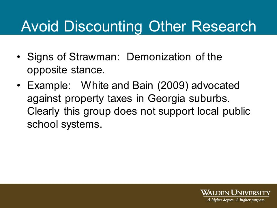 Avoid Discounting Other Research Signs of Strawman: Demonization of the opposite stance. Example: White and Bain (2009) advocated against property tax