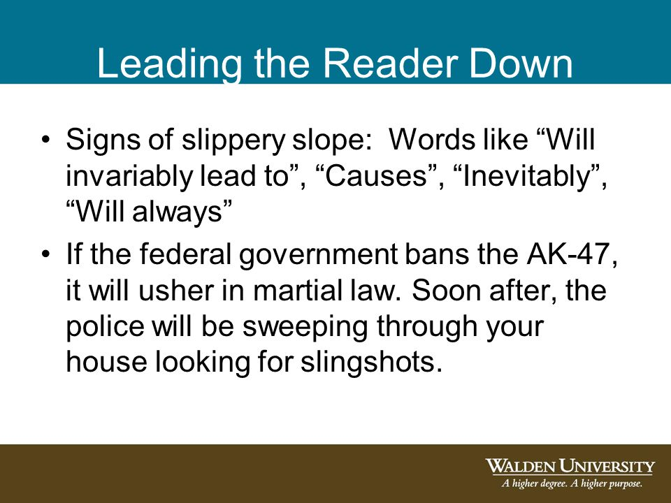 "Leading the Reader Down Signs of slippery slope: Words like ""Will invariably lead to"", ""Causes"", ""Inevitably"", ""Will always"" If the federal government"