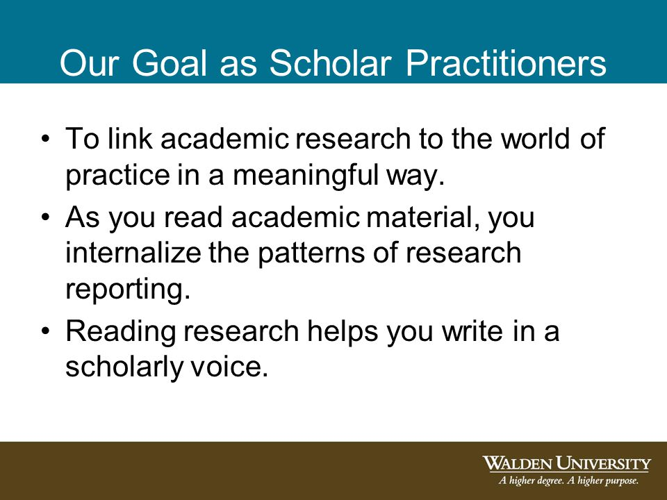 Our Goal as Scholar Practitioners To link academic research to the world of practice in a meaningful way. As you read academic material, you internali
