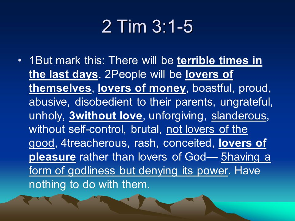 2 Tim 3:1-5 1But mark this: There will be terrible times in the last days.