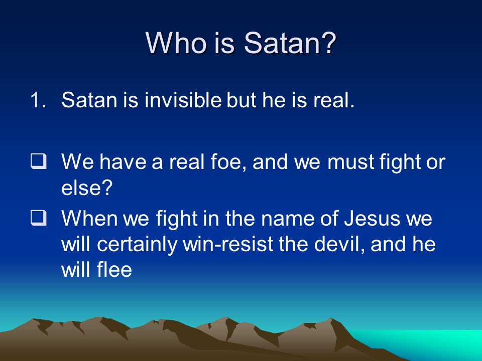 Who is Satan. 1.Satan is invisible but he is real.
