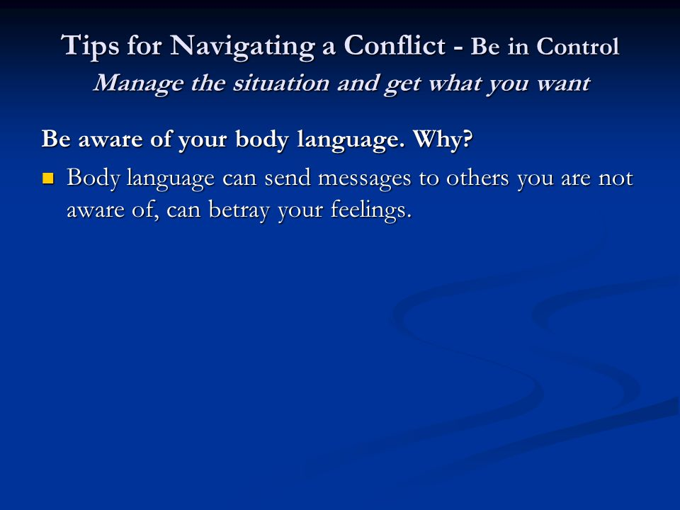 Tips for Navigating a Conflict - Be in Control Manage the situation and get what you want Be aware of your body language.