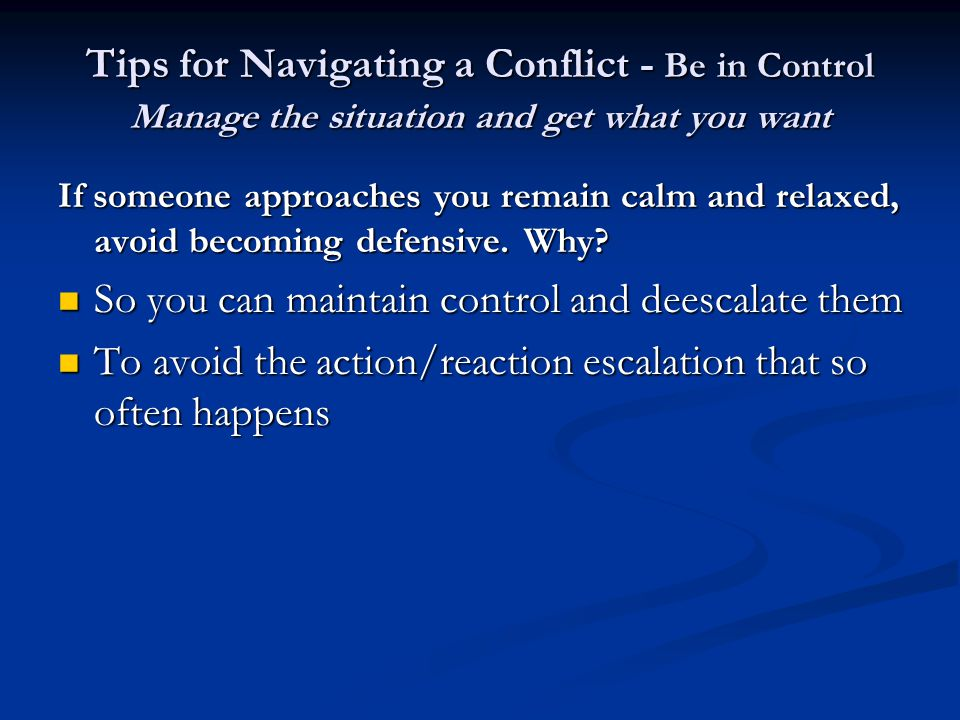 Tips for Navigating a Conflict - Be in Control Manage the situation and get what you want If someone approaches you remain calm and relaxed, avoid becoming defensive.
