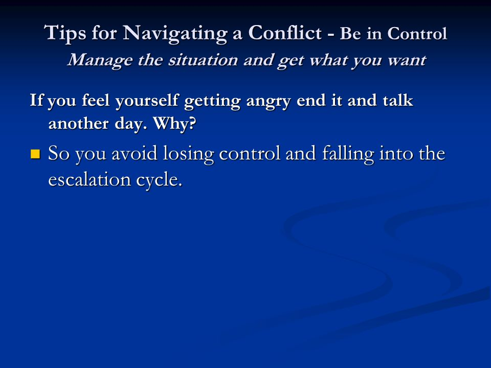 Tips for Navigating a Conflict - Be in Control Manage the situation and get what you want If you feel yourself getting angry end it and talk another day.