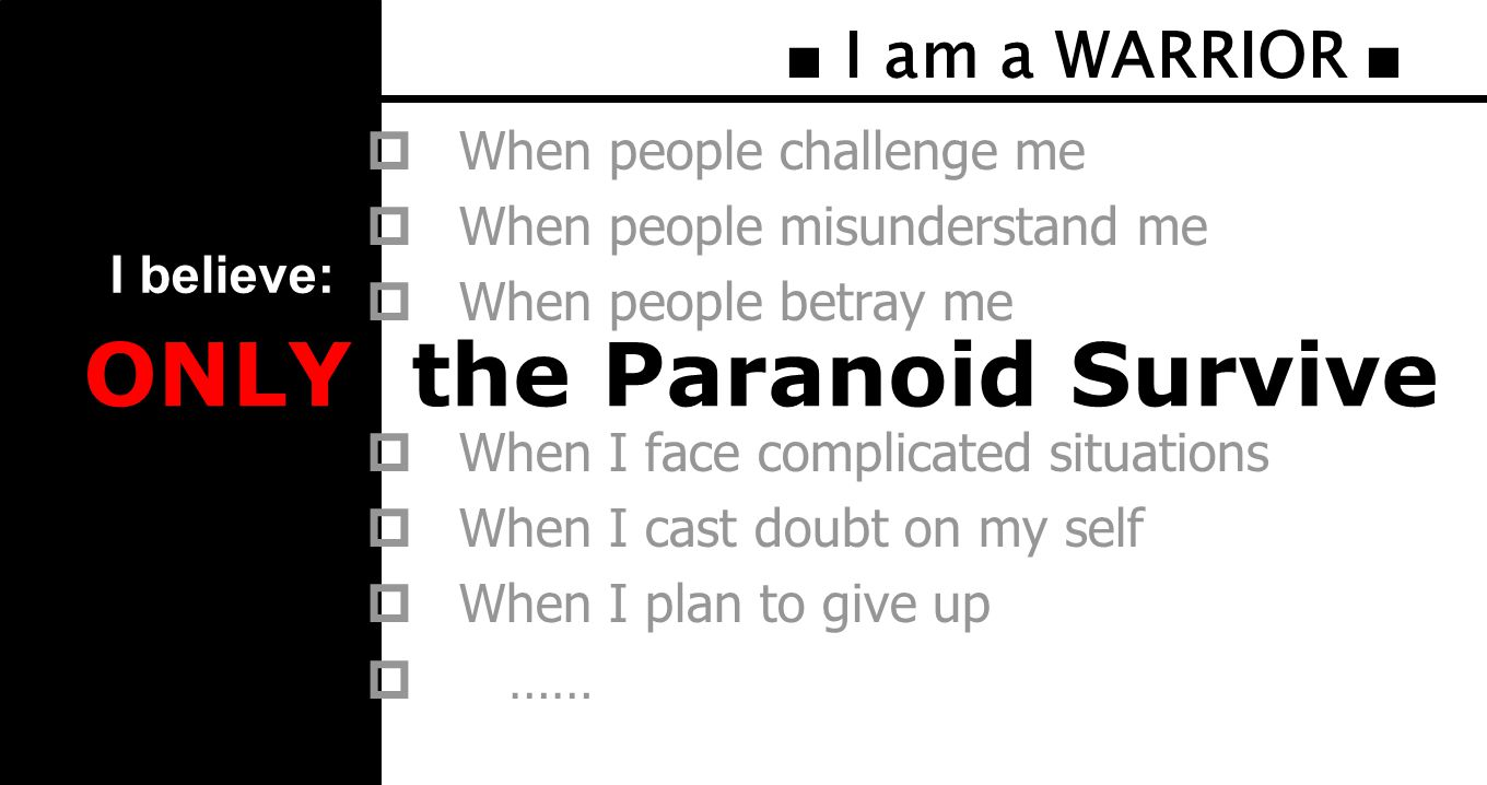 ■ I am a WARRIOR ■  When people challenge me  When people misunderstand me  When people betray me  When I face complicated situations  When I cast doubt on my self  When I plan to give up  …… ONLY the Paranoid Survive I believe: