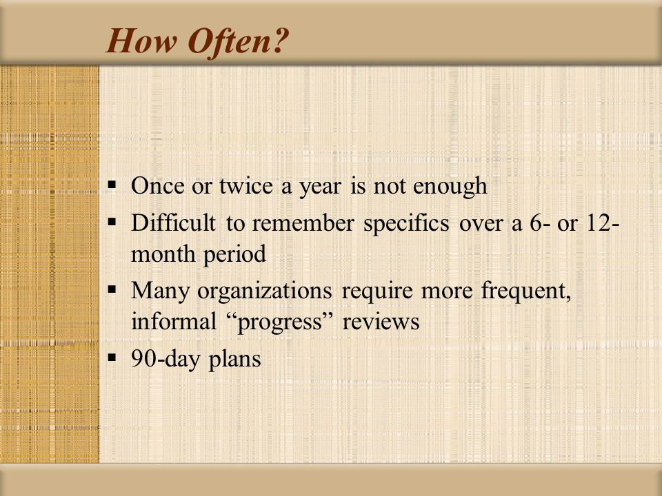 How Often?  Once or twice a year is not enough  Difficult to remember specifics over a 6- or 12- month period  Many organizations require more freq