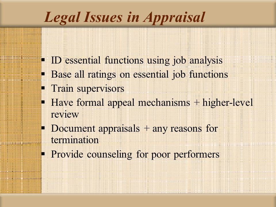Legal Issues in Appraisal  ID essential functions using job analysis  Base all ratings on essential job functions  Train supervisors  Have formal