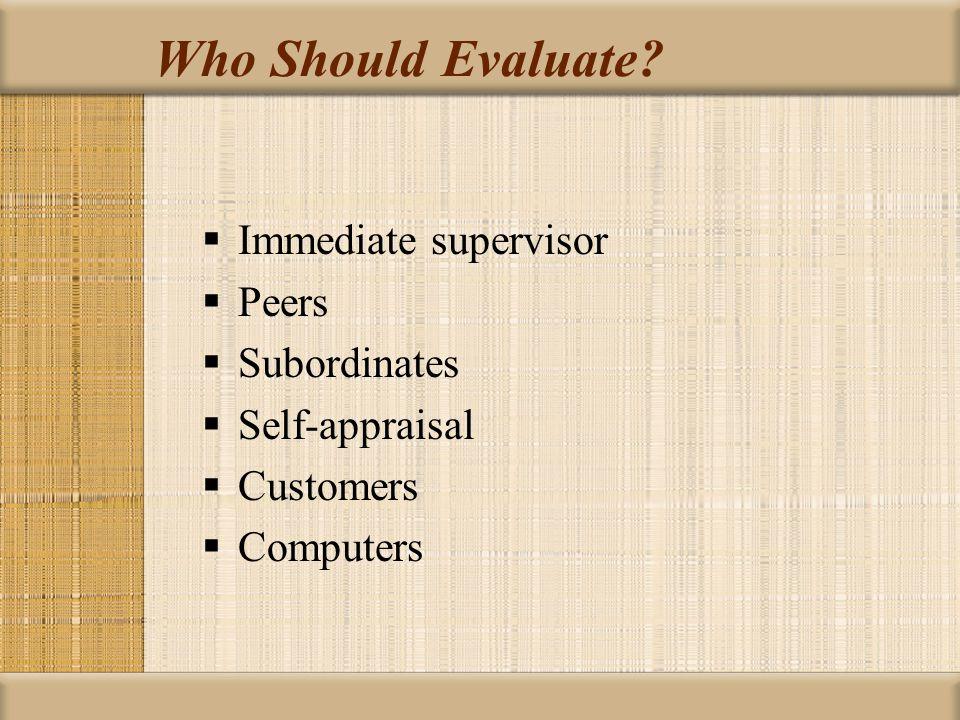 Who Should Evaluate?  Immediate supervisor  Peers  Subordinates  Self-appraisal  Customers  Computers