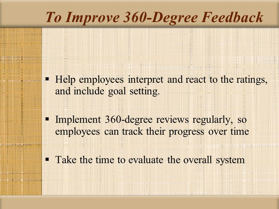 To Improve 360-Degree Feedback  Help employees interpret and react to the ratings, and include goal setting.  Implement 360-degree reviews regularly
