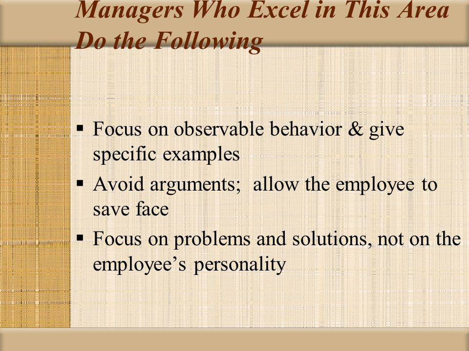 Managers Who Excel in This Area Do the Following  Focus on observable behavior & give specific examples  Avoid arguments; allow the employee to save
