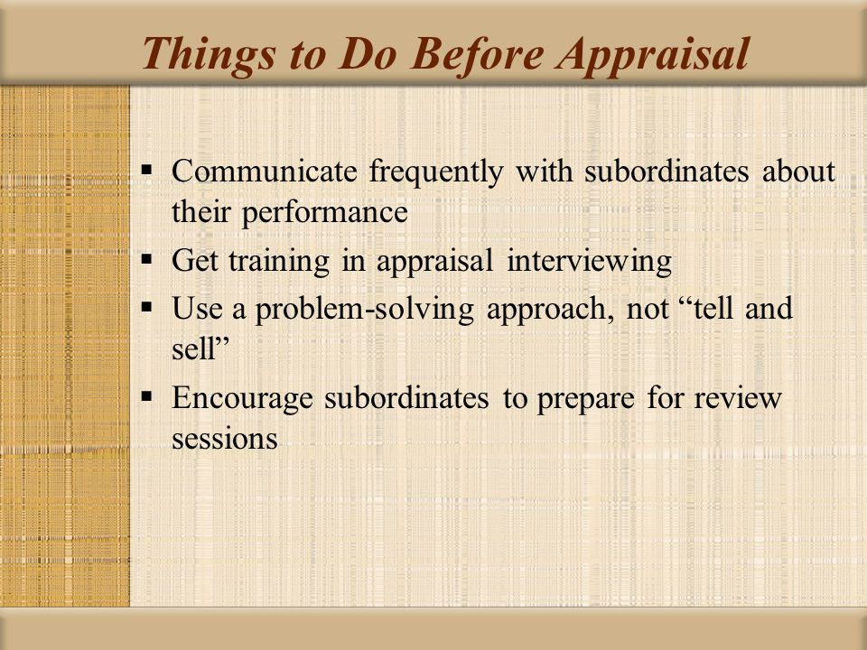 Things to Do Before Appraisal  Communicate frequently with subordinates about their performance  Get training in appraisal interviewing  Use a prob