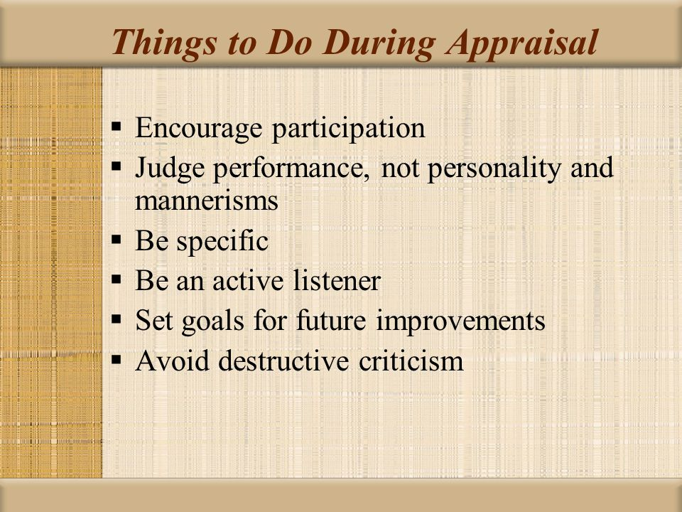 Things to Do During Appraisal  Encourage participation  Judge performance, not personality and mannerisms  Be specific  Be an active listener  Se