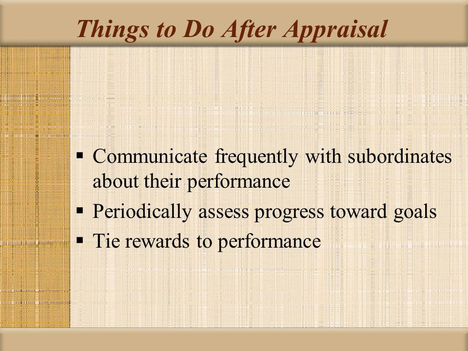 Things to Do After Appraisal  Communicate frequently with subordinates about their performance  Periodically assess progress toward goals  Tie rewa
