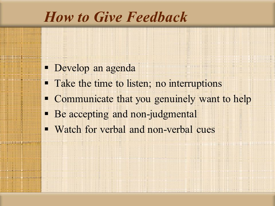 How to Give Feedback  Develop an agenda  Take the time to listen; no interruptions  Communicate that you genuinely want to help  Be accepting and