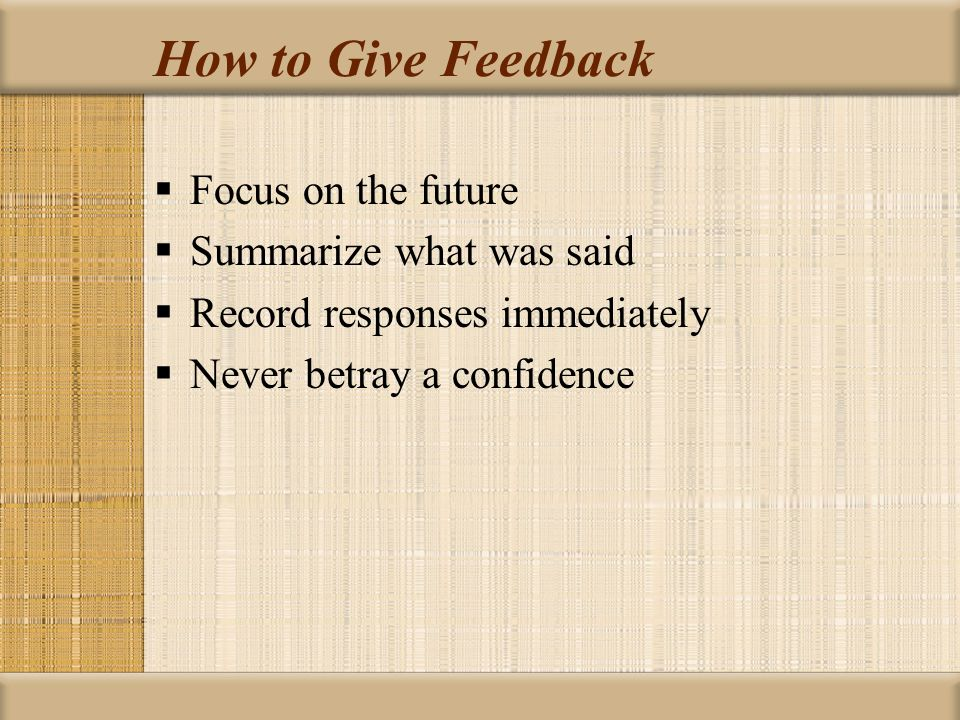 How to Give Feedback  Focus on the future  Summarize what was said  Record responses immediately  Never betray a confidence