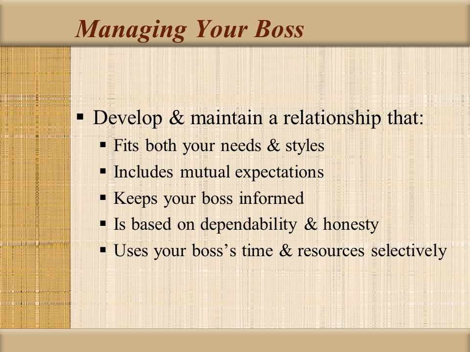 Managing Your Boss  Develop & maintain a relationship that:  Fits both your needs & styles  Includes mutual expectations  Keeps your boss informed
