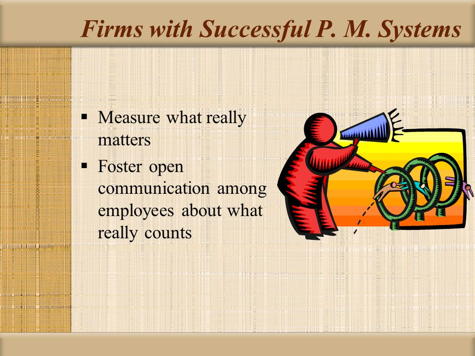 Firms with Successful P. M. Systems  Measure what really matters  Foster open communication among employees about what really counts