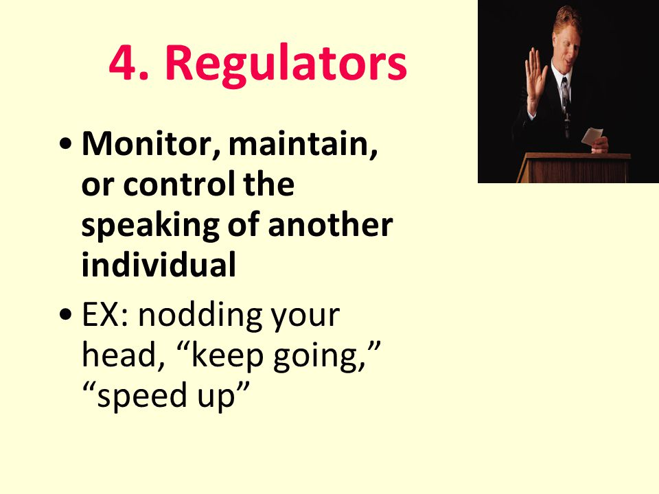 """4. Regulators Monitor, maintain, or control the speaking of another individual EX: nodding your head, """"keep going,"""" """"speed up"""""""
