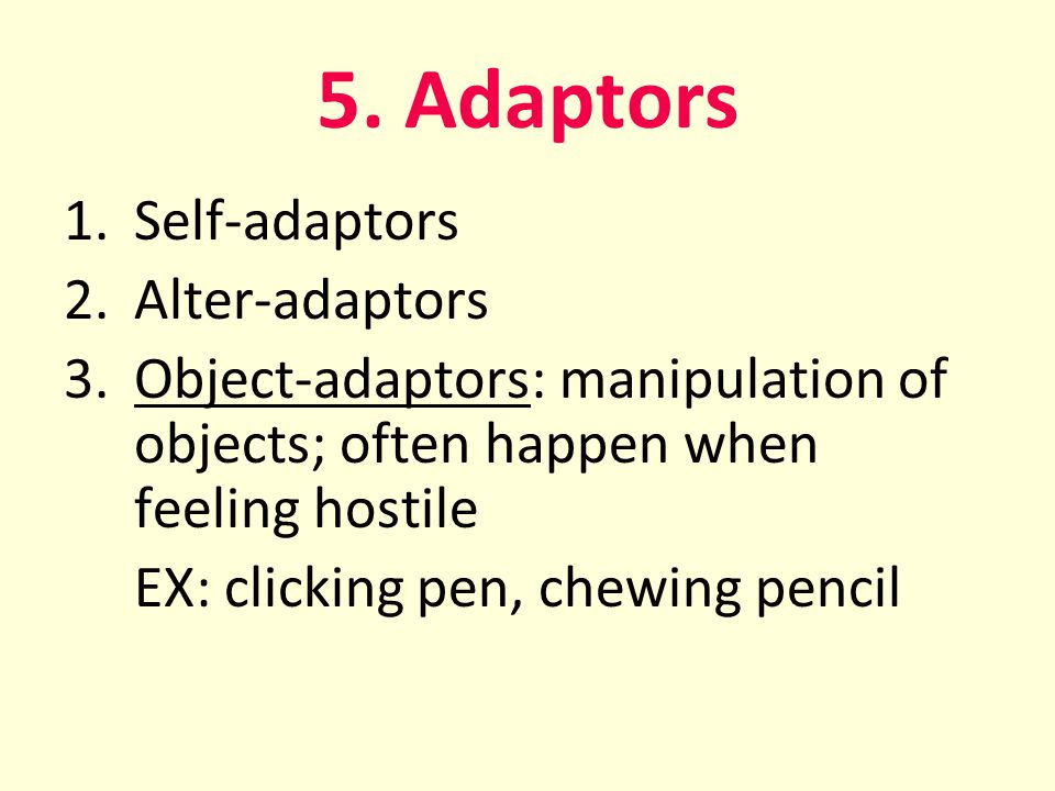 5. Adaptors 1.Self-adaptors 2.Alter-adaptors 3.Object-adaptors: manipulation of objects; often happen when feeling hostile EX: clicking pen, chewing p