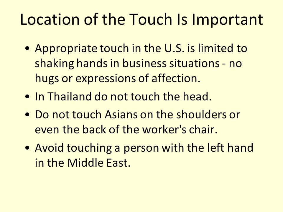 Location of the Touch Is Important Appropriate touch in the U.S. is limited to shaking hands in business situations - no hugs or expressions of affect