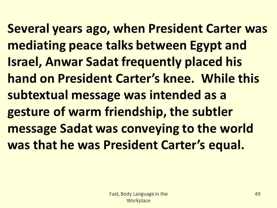 Fast, Body Language in the Workplace 49 Several years ago, when President Carter was mediating peace talks between Egypt and Israel, Anwar Sadat frequ