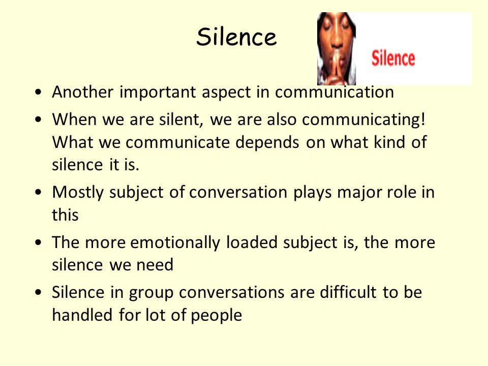 Silence Another important aspect in communication When we are silent, we are also communicating! What we communicate depends on what kind of silence i