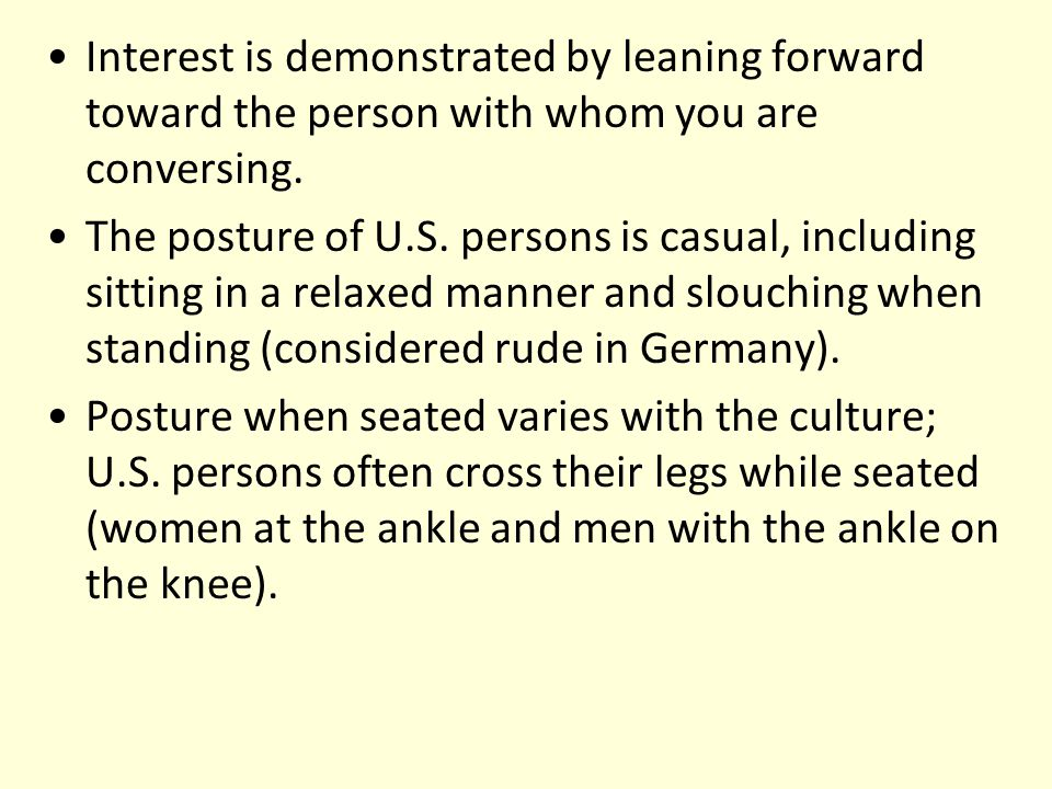 Interest is demonstrated by leaning forward toward the person with whom you are conversing. The posture of U.S. persons is casual, including sitting i