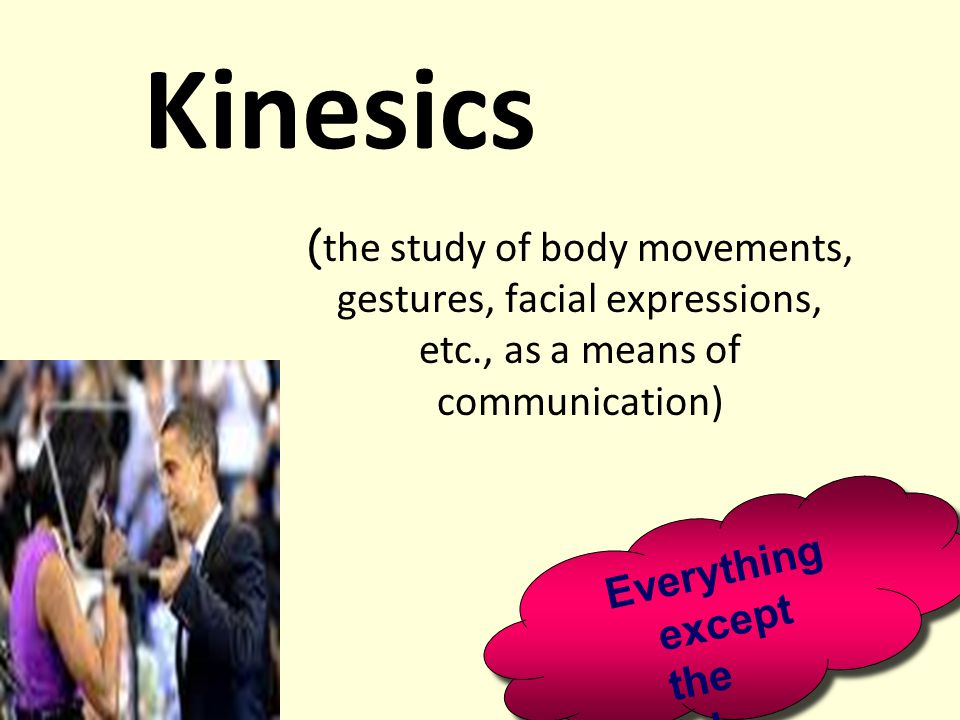 Kinesics ( the study of body movements, gestures, facial expressions, etc., as a means of communication) Everything except the words! Everything excep